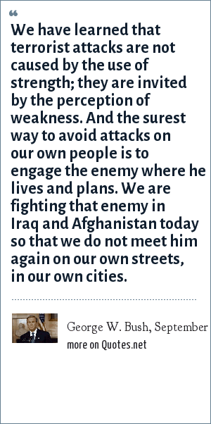 George W. Bush, September 7, 2003: We have learned that terrorist attacks are not caused by the use of strength; they are invited by the perception of weakness. And the surest way to avoid attacks on our own people is to engage the enemy where he lives and plans. We are fighting that enemy in Iraq and Afghanistan today so that we do not meet him again on our own streets, in our own cities.