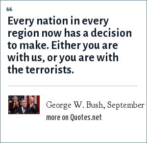 George W. Bush, September 20, 2001: Every nation in every region now has a decision to make. Either you are with us, or you are with the terrorists.