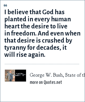 George W. Bush, State of the Union address, January 20, 2004: I believe that God has planted in every human heart the desire to live in freedom. And even when that desire is crushed by tyranny for decades, it will rise again.