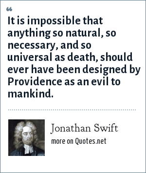 Jonathan Swift: It is impossible that anything so natural, so necessary, and so universal as death, should ever have been designed by Providence as an evil to mankind.