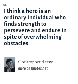 Christopher Reeve: I think a hero is an ordinary individual who finds strength to persevere and endure in spite of overwhelming obstacles.