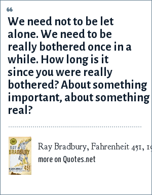 Ray Bradbury, Fahrenheit 451, 1953: We need not to be let alone. We need to be really bothered once in a while. How long is it since you were really bothered? About something important, about something real?