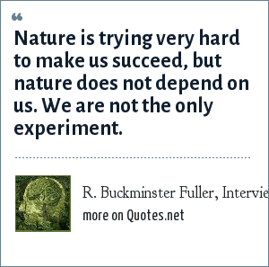R. Buckminster Fuller, Interview, April 30, 1978: Nature is trying very hard to make us succeed, but nature does not depend on us. We are not the only experiment.