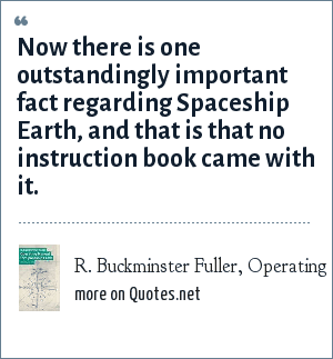 R. Buckminster Fuller, Operating Manual for Spaceship Earth, 1963: Now there is one outstandingly important fact regarding Spaceship Earth, and that is that no instruction book came with it.