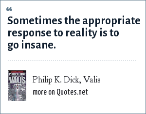 Philip K. Dick, Valis: Sometimes the appropriate response to reality is to go insane.