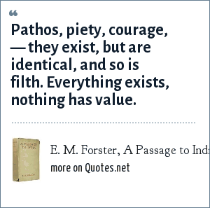 E. M. Forster, A Passage to India, 1924: Pathos, piety, courage, — they exist, but are identical, and so is filth. Everything exists, nothing has value.