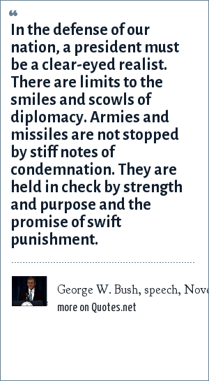 George W. Bush, speech, November 19, 1999: In the defense of our nation, a president must be a clear-eyed realist. There are limits to the smiles and scowls of diplomacy. Armies and missiles are not stopped by stiff notes of condemnation. They are held in check by strength and purpose and the promise of swift punishment.