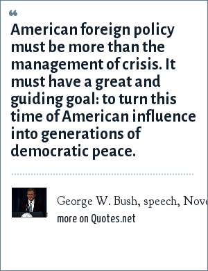 George W. Bush, speech, November 19, 1999: American foreign policy must be more than the management of crisis. It must have a great and guiding goal: to turn this time of American influence into generations of democratic peace.