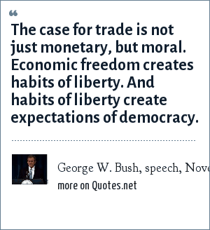 George W. Bush, speech, November 19, 1999: The case for trade is not just monetary, but moral. Economic freedom creates habits of liberty. And habits of liberty create expectations of democracy.