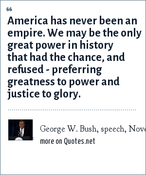 George W. Bush, speech, November 19, 1999: America has never been an empire. We may be the only great power in history that had the chance, and refused - preferring greatness to power and justice to glory.