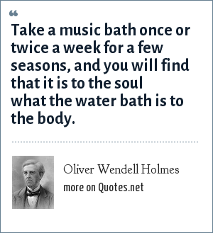 Oliver Wendell Holmes: Take a music bath once or twice a week for a few seasons, and you will find that it is to the soul what the water bath is to the body.