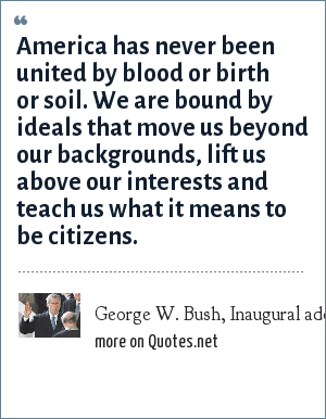 George W. Bush, Inaugural address, 2001: America has never been united by blood or birth or soil. We are bound by ideals that move us beyond our backgrounds, lift us above our interests and teach us what it means to be citizens.