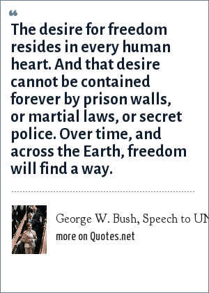 George W. Bush, Speech to UN General Assembly, September 21, 2004: The desire for freedom resides in every human heart. And that desire cannot be contained forever by prison walls, or martial laws, or secret police. Over time, and across the Earth, freedom will find a way.