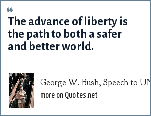 George W. Bush, Speech to UN General Assembly, September 21, 2004: The advance of liberty is the path to both a safer and better world.