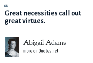 Abigail Adams: Great necessities call out great virtues.