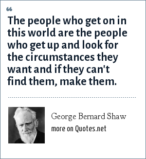 George Bernard Shaw: The people who get on in this world are the people who get up and look for the circumstances they want and if they can't find them, make them.