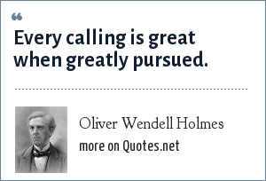 Oliver Wendell Holmes: Every calling is great when greatly pursued.