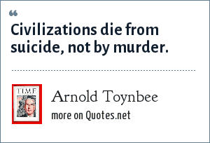 Arnold Toynbee: Civilizations die from suicide, not by murder.