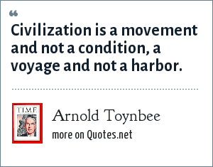 Arnold Toynbee: Civilization is a movement and not a condition, a voyage and not a harbor.