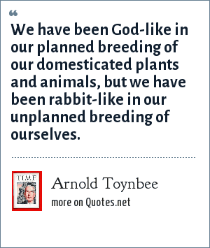 Arnold Toynbee: We have been God-like in our planned breeding of our domesticated plants and animals, but we have been rabbit-like in our unplanned breeding of ourselves.