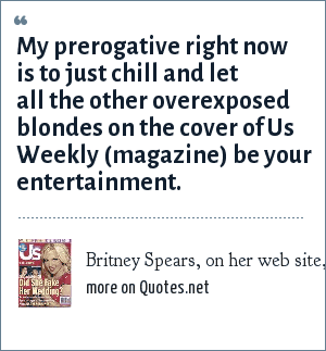 Britney Spears, on her web site, October 2004: My prerogative right now is to just chill and let all the other overexposed blondes on the cover of Us Weekly (magazine) be your entertainment.