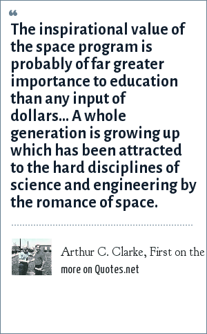 Arthur C. Clarke, First on the Moon, 1970: The inspirational value of the space program is probably of far greater importance to education than any input of dollars... A whole generation is growing up which has been attracted to the hard disciplines of science and engineering by the romance of space.