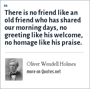 Oliver Wendell Holmes: There is no friend like an old friend who has shared our morning days, no greeting like his welcome, no homage like his praise.