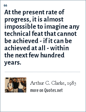 Arthur C. Clarke, 1983: At the present rate of progress, it is almost impossible to imagine any technical feat that cannot be achieved - if it can be achieved at all - within the next few hundred years.