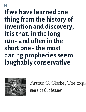 Arthur C. Clarke, The Exploration of Space, 1951: If we have learned one thing from the history of invention and discovery, it is that, in the long run - and often in the short one - the most daring prophecies seem laughably conservative.