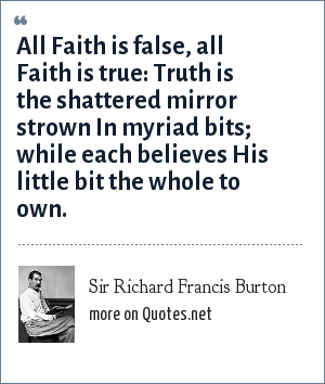 Sir Richard Francis Burton: All Faith is false, all Faith is true: Truth is the shattered mirror strown In myriad bits; while each believes His little bit the whole to own.
