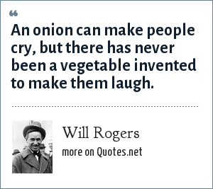 Will Rogers: An onion can make people cry, but there has never been a vegetable invented to make them laugh.
