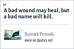 Scottish Proverb: A bad wound may heal, but a bad name will kill.