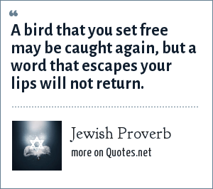 Jewish Proverb: A bird that you set free may be caught again, but a word that escapes your lips will not return.