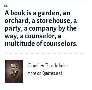 Charles Baudelaire: A book is a garden, an orchard, a storehouse, a party, a company by the way, a counselor, a multitude of counselors.