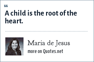 Maria de Jesus: A child is the root of the heart.