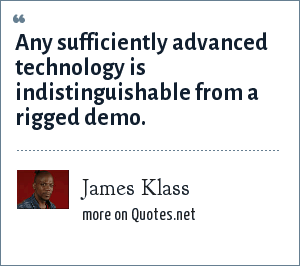 James Klass: Any sufficiently advanced technology is indistinguishable from a rigged demo.