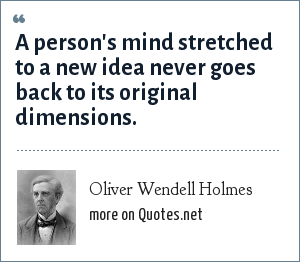 Oliver Wendell Holmes: A person's mind stretched to a new idea never goes back to its original dimensions.