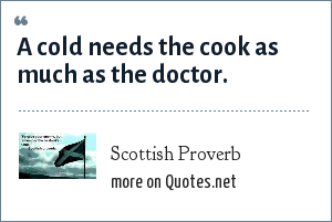 Scottish Proverb: A cold needs the cook as much as the doctor.