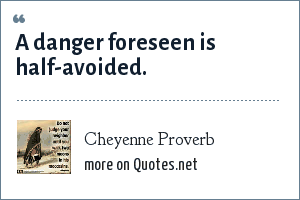 Cheyenne Proverb: A danger foreseen is half-avoided.