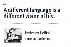 Federico Fellini: A different language is a different vision of life.