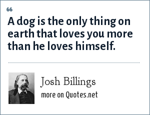 Josh Billings: A dog is the only thing on earth that loves you more than he loves himself.