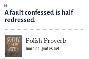 Polish Proverb: A fault confessed is half redressed.
