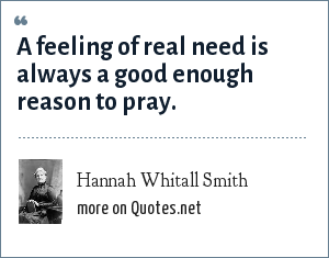 Hannah Whitall Smith: A feeling of real need is always a good enough reason to pray.