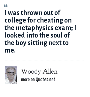Woody Allen: I was thrown out of college for cheating on the metaphysics exam; I looked into the soul of the boy sitting next to me.
