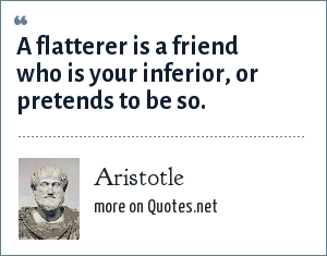 Aristotle: A flatterer is a friend who is your inferior, or pretends to be so.