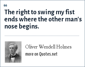 Oliver Wendell Holmes: The right to swing my fist ends where the other man's nose begins.