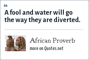 African Proverb: A fool and water will go the way they are diverted.