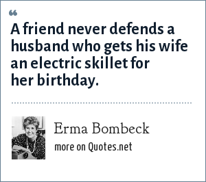 Erma Bombeck: A friend never defends a husband who gets his wife an electric skillet for her birthday.