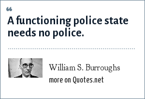 William S. Burroughs: A functioning police state needs no police.
