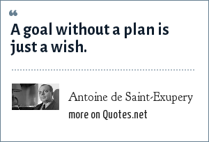 Antoine de Saint-Exupery: A goal without a plan is just a wish.